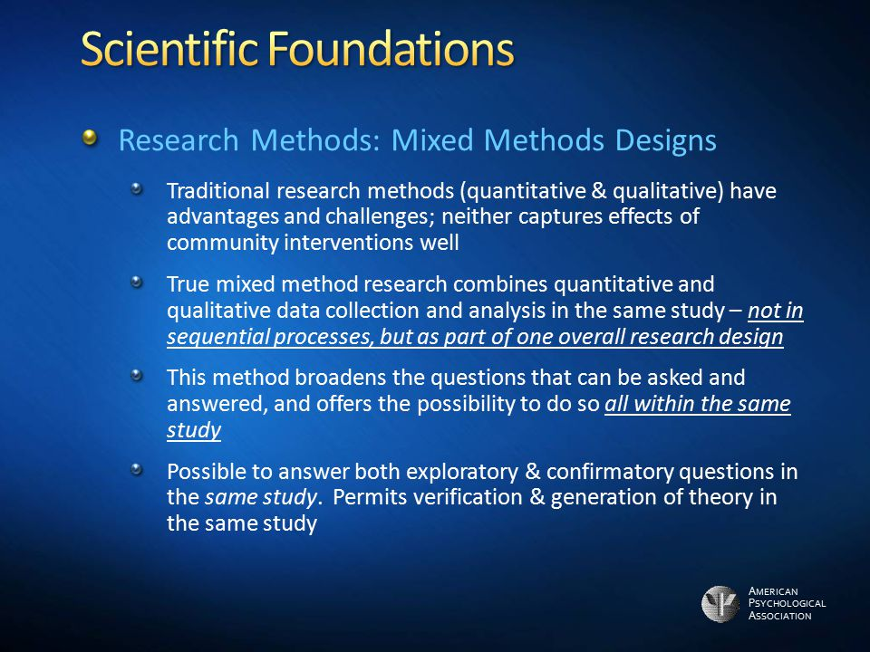 A MERICAN P SYCHOLOGICAL A SSOCIATION Research Methods: Mixed Methods Designs Traditional research methods (quantitative & qualitative) have advantage