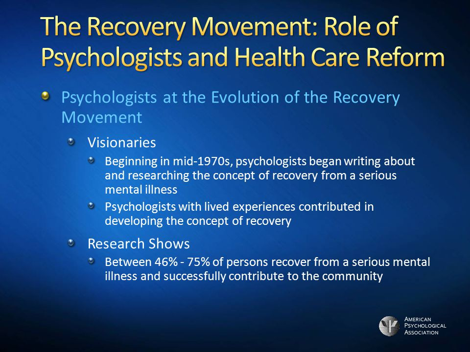 A MERICAN P SYCHOLOGICAL A SSOCIATION Psychologists at the Evolution of the Recovery Movement Visionaries Beginning in mid-1970s, psychologists began