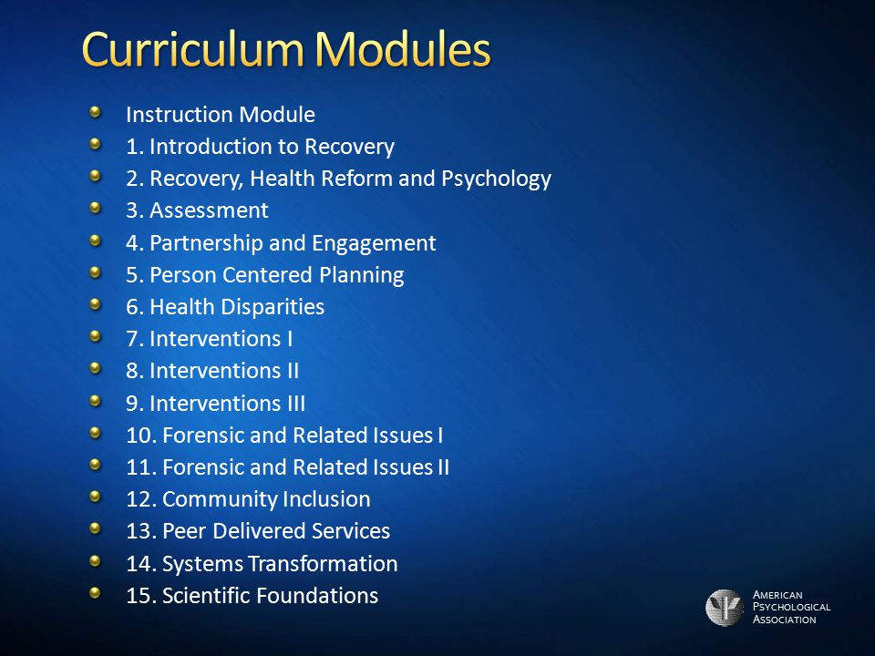 A MERICAN P SYCHOLOGICAL A SSOCIATION Instruction Module 1. Introduction to Recovery 2. Recovery, Health Reform and Psychology 3. Assessment 4. Partne