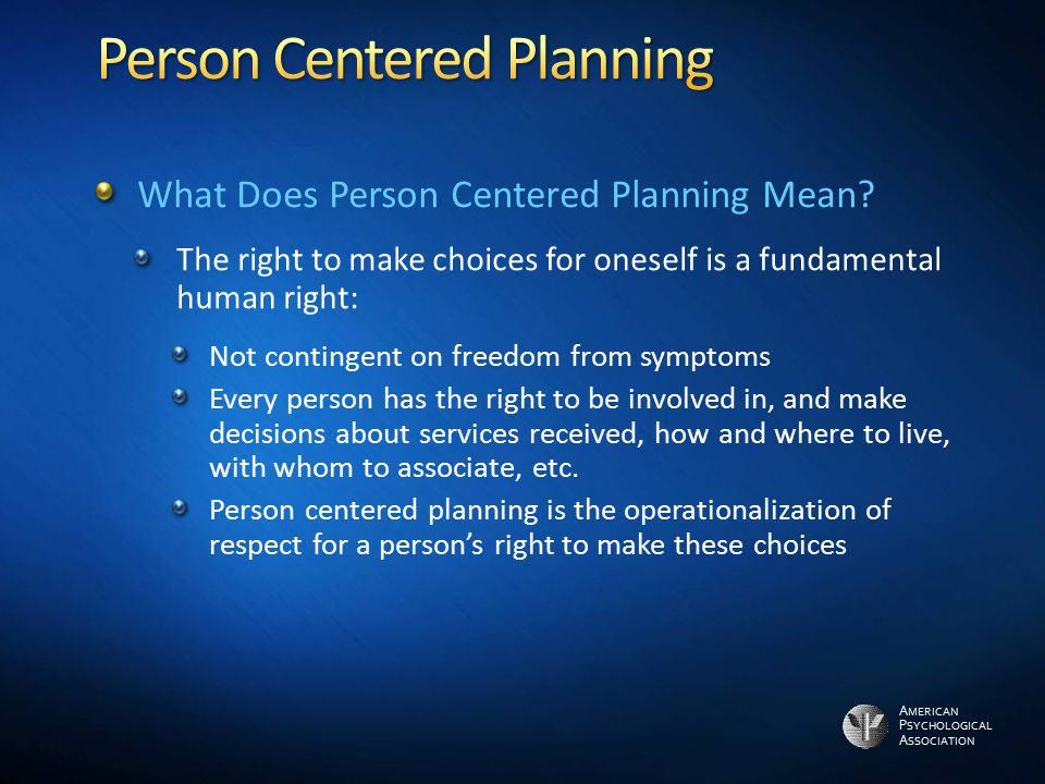 A MERICAN P SYCHOLOGICAL A SSOCIATION What Does Person Centered Planning Mean? The right to make choices for oneself is a fundamental human right: Not