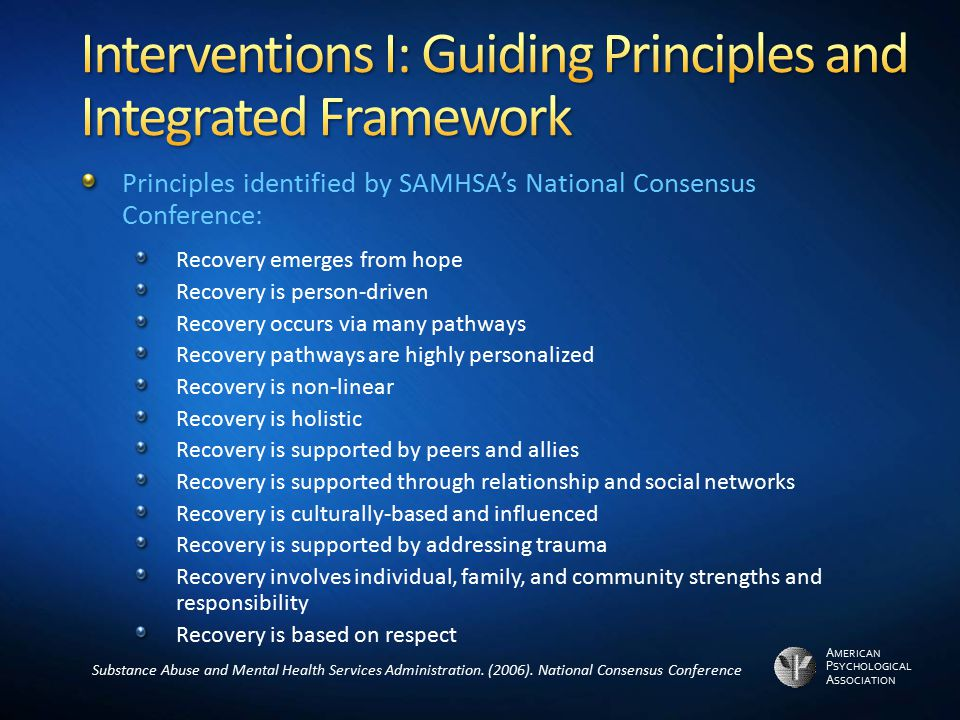 A MERICAN P SYCHOLOGICAL A SSOCIATION Principles identified by SAMHSA's National Consensus Conference: Recovery emerges from hope Recovery is person-d
