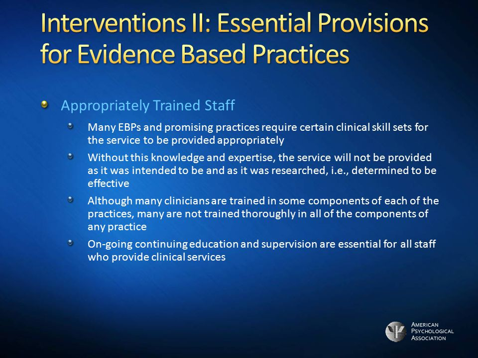 A MERICAN P SYCHOLOGICAL A SSOCIATION Appropriately Trained Staff Many EBPs and promising practices require certain clinical skill sets for the servic