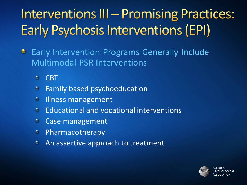 A MERICAN P SYCHOLOGICAL A SSOCIATION Early Intervention Programs Generally Include Multimodal PSR Interventions CBT Family based psychoeducation Illn
