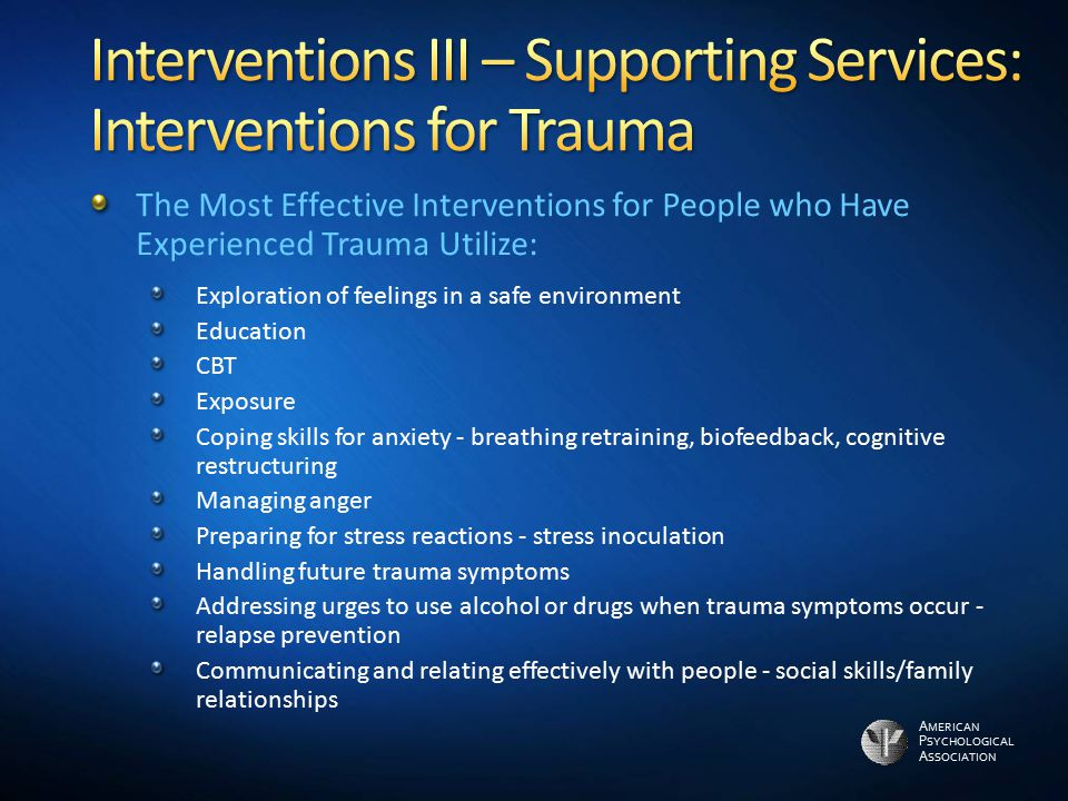 A MERICAN P SYCHOLOGICAL A SSOCIATION The Most Effective Interventions for People who Have Experienced Trauma Utilize: Exploration of feelings in a sa