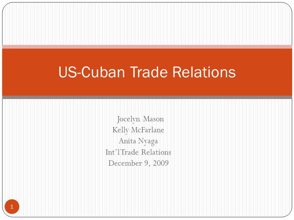 Jocelyn Mason Kelly McFarlane Anita Nyaga Int'l Trade Relations December 9, 2009 US-Cuban Trade Relations 1