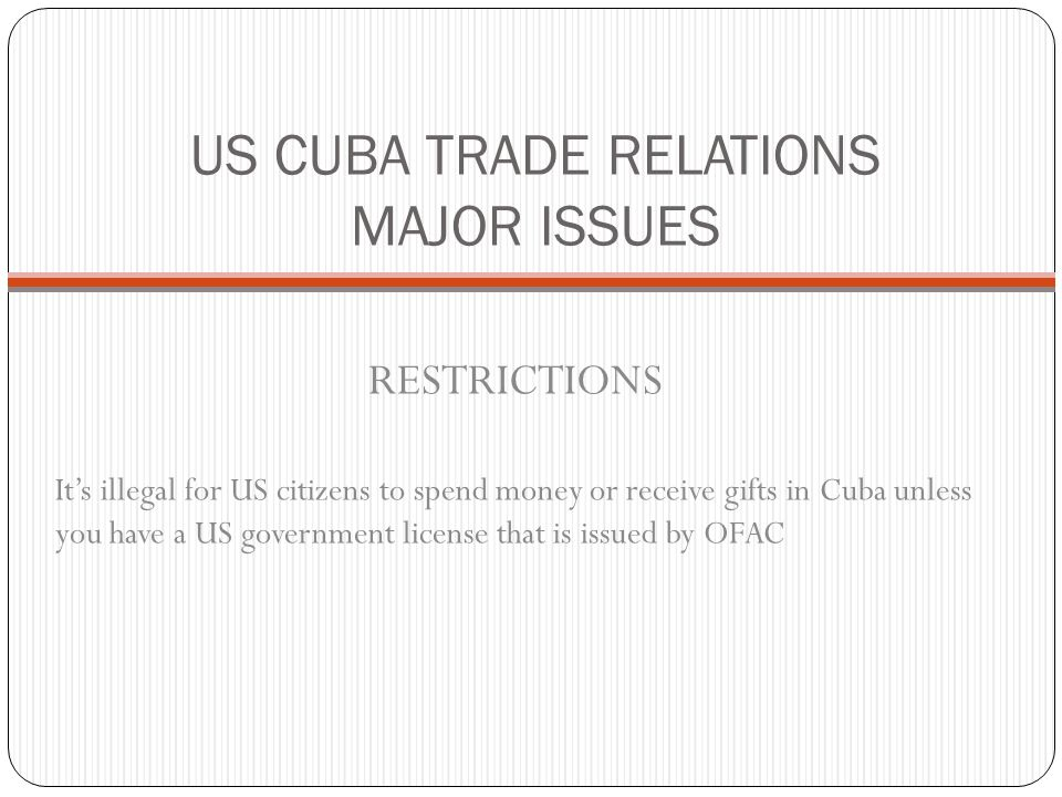 US CUBA TRADE RELATIONS MAJOR ISSUES RESTRICTIONS It's illegal for US citizens to spend money or receive gifts in Cuba unless you have a US government license that is issued by OFAC