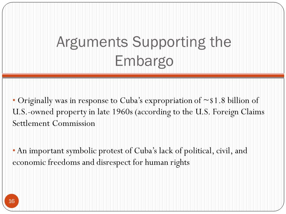 Arguments Supporting the Embargo Originally was in response to Cuba's expropriation of ~$1.8 billion of U.S.-owned property in late 1960s (according to the U.S.