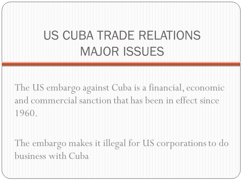 US CUBA TRADE RELATIONS MAJOR ISSUES The US embargo against Cuba is a financial, economic and commercial sanction that has been in effect since 1960.