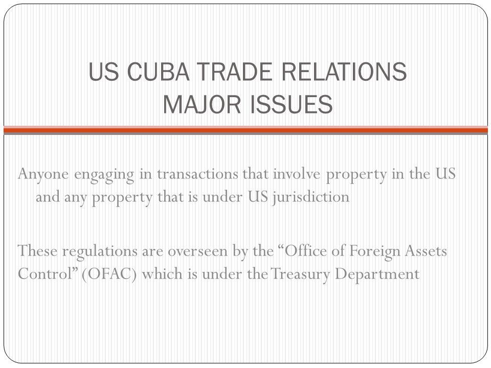 US CUBA TRADE RELATIONS MAJOR ISSUES Anyone engaging in transactions that involve property in the US and any property that is under US jurisdiction These regulations are overseen by the Office of Foreign Assets Control (OFAC) which is under the Treasury Department
