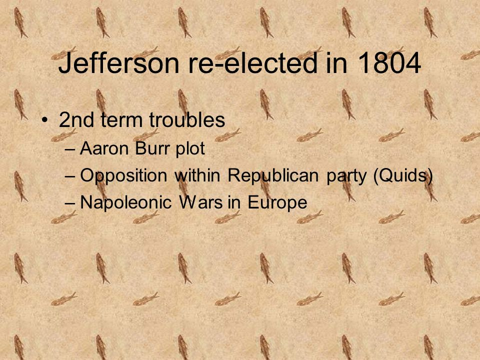Jefferson re-elected in 1804 2nd term troubles –Aaron Burr plot –Opposition within Republican party (Quids) –Napoleonic Wars in Europe