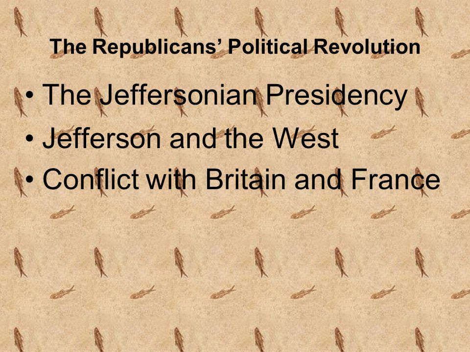 The Republicans' Political Revolution The Jeffersonian Presidency Jefferson and the West Conflict with Britain and France