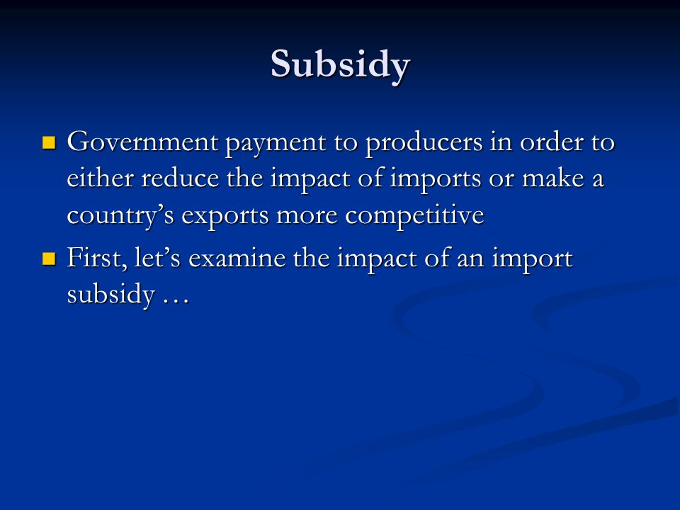 Subsidy Government payment to producers in order to either reduce the impact of imports or make a country's exports more competitive Government paymen