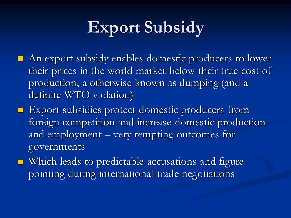 Export Subsidy An export subsidy enables domestic producers to lower their prices in the world market below their true cost of production, a otherwise
