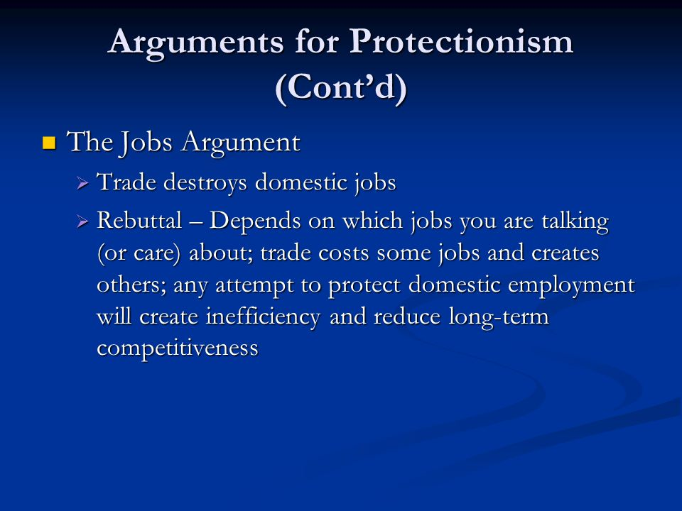 Arguments for Protectionism (Cont'd) The Jobs Argument The Jobs Argument  Trade destroys domestic jobs  Rebuttal – Depends on which jobs you are tal