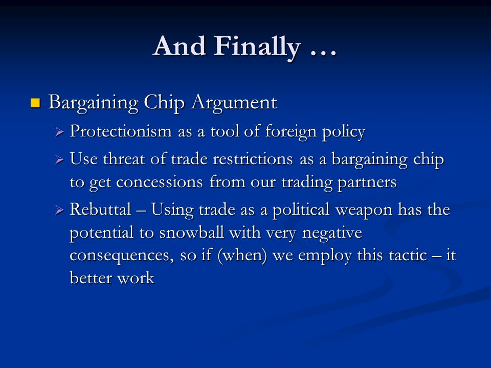 And Finally … Bargaining Chip Argument Bargaining Chip Argument  Protectionism as a tool of foreign policy  Use threat of trade restrictions as a ba