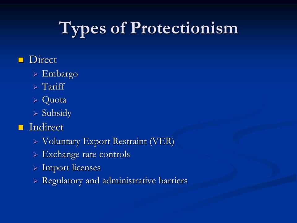 Types of Protectionism Direct Direct  Embargo  Tariff  Quota  Subsidy Indirect Indirect  Voluntary Export Restraint (VER)  Exchange rate control