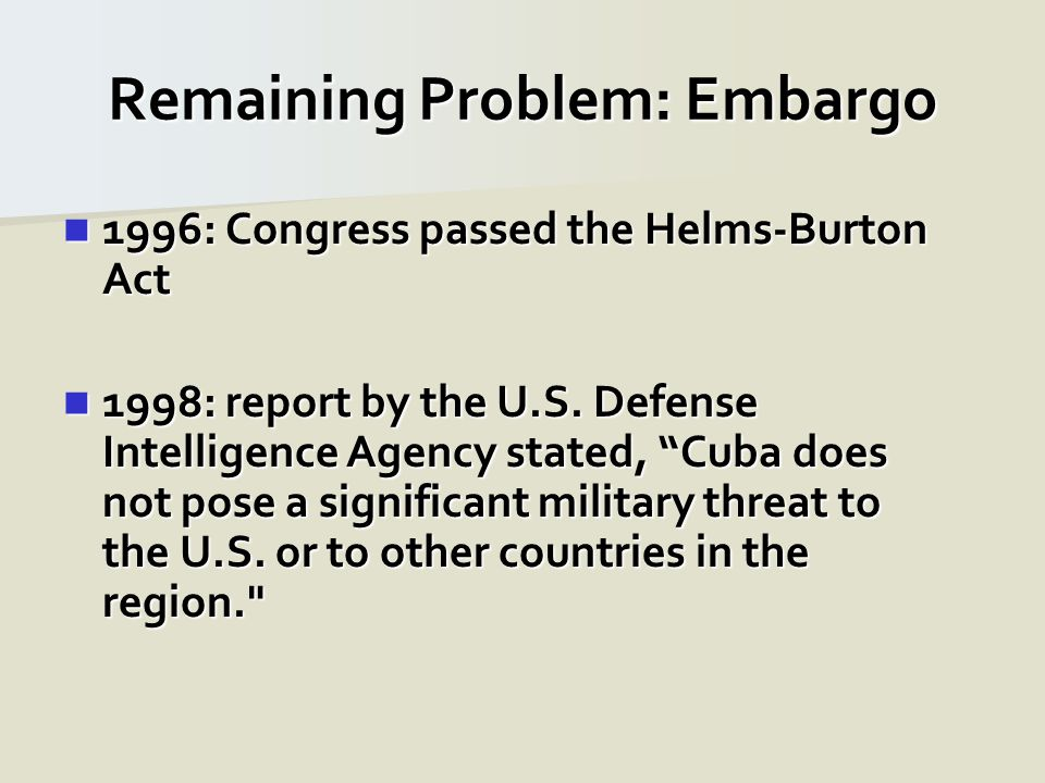 Remaining Problem: Embargo 1996: Congress passed the Helms-Burton Act 1996: Congress passed the Helms-Burton Act 1998: report by the U.S. Defense Inte