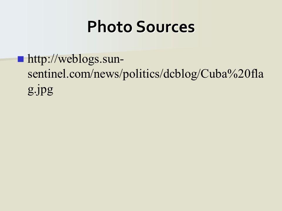 Photo Sources http://weblogs.sun- sentinel.com/news/politics/dcblog/Cuba%20fla g.jpg