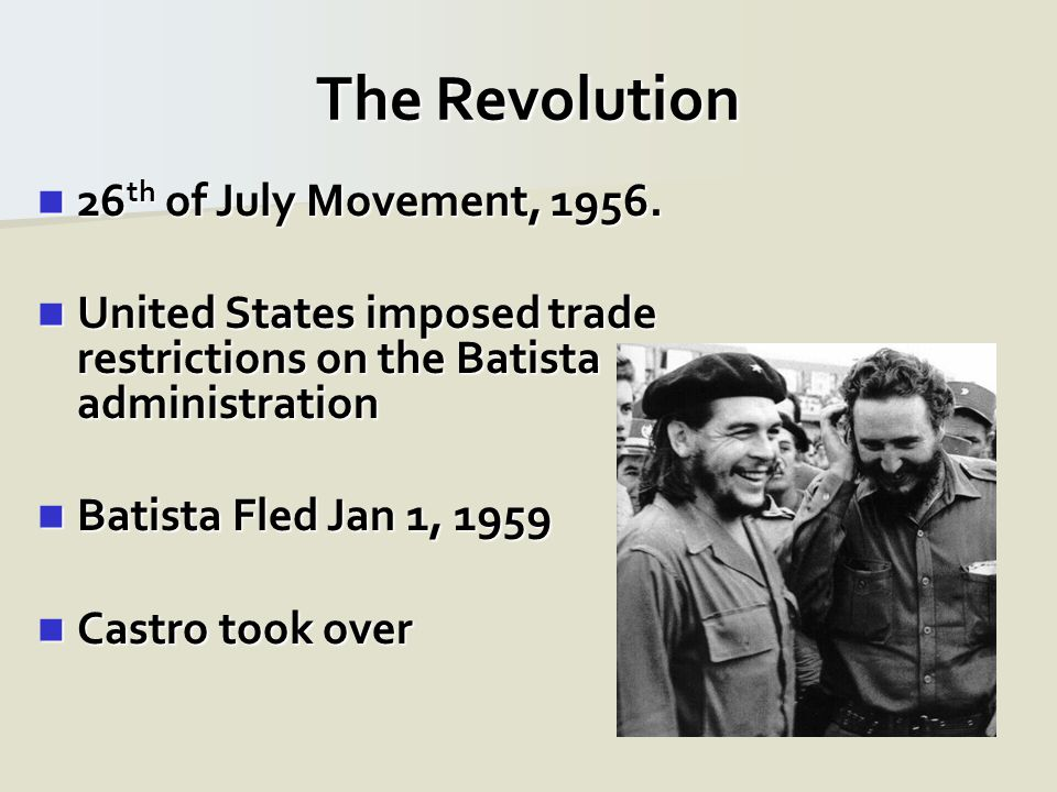 26 th of July Movement, 1956. 26 th of July Movement, 1956. United States imposed trade restrictions on the Batista administration United States impos