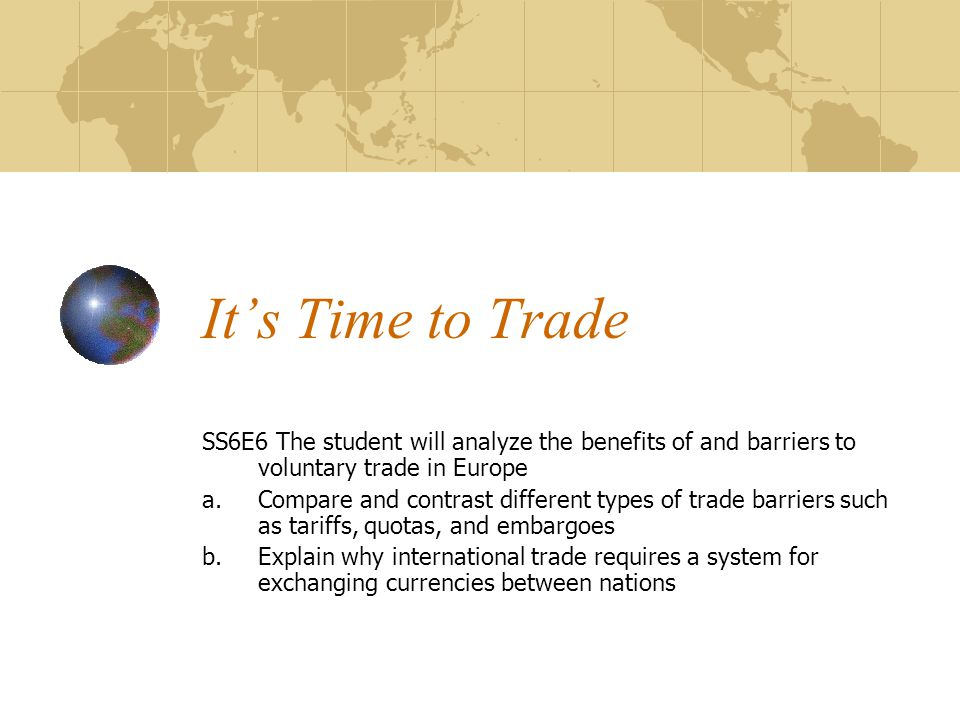 It's Time to Trade SS6E6 The student will analyze the benefits of and barriers to voluntary trade in Europe a.Compare and contrast different types of