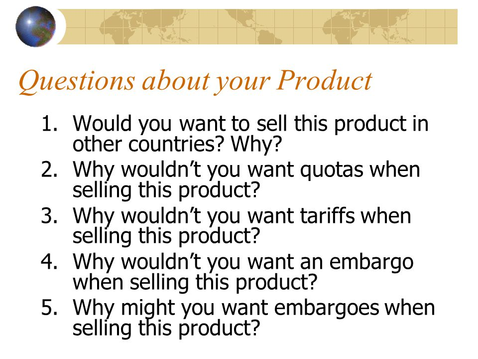 Questions about your Product 1.Would you want to sell this product in other countries? Why? 2.Why wouldn't you want quotas when selling this product?