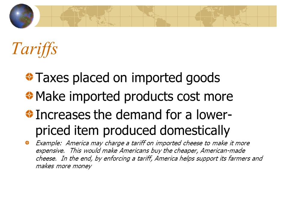 Tariffs Taxes placed on imported goods Make imported products cost more Increases the demand for a lower- priced item produced domestically Example: A
