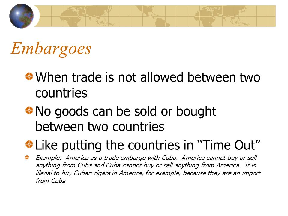 """Embargoes When trade is not allowed between two countries No goods can be sold or bought between two countries Like putting the countries in """"Time Out"""