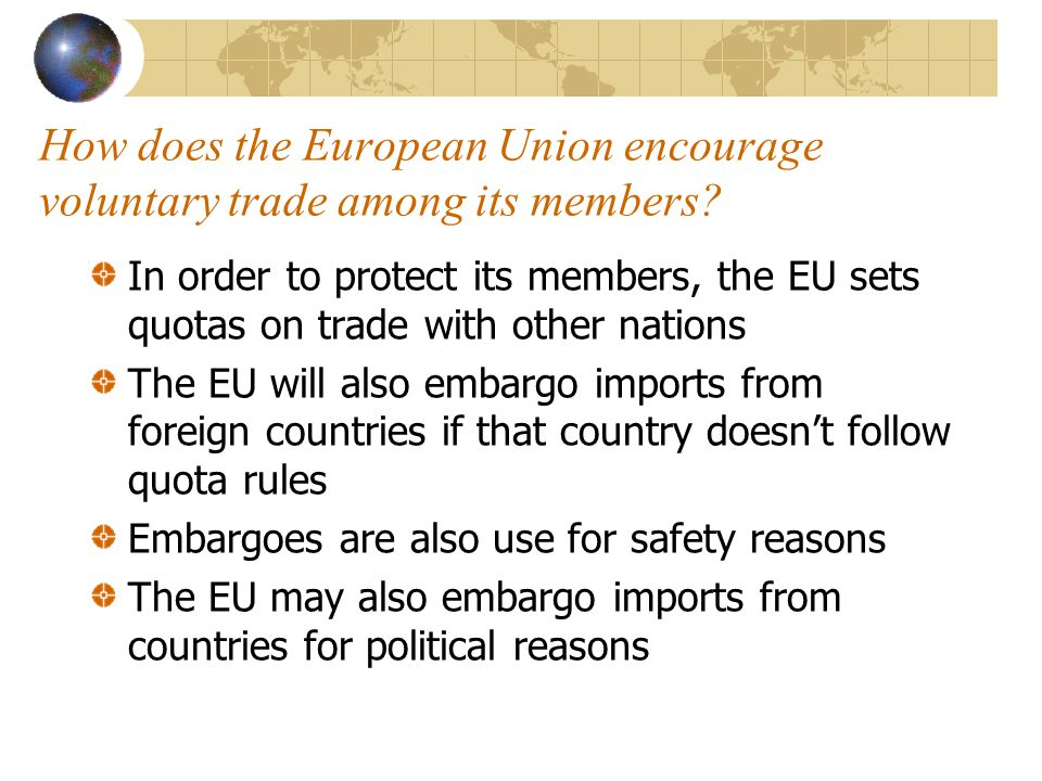 How does the European Union encourage voluntary trade among its members? In order to protect its members, the EU sets quotas on trade with other natio