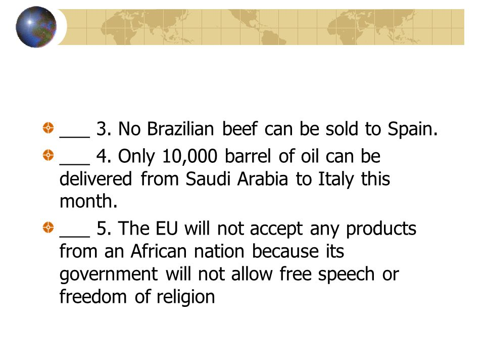 ___ 3. No Brazilian beef can be sold to Spain. ___ 4. Only 10,000 barrel of oil can be delivered from Saudi Arabia to Italy this month. ___ 5. The EU