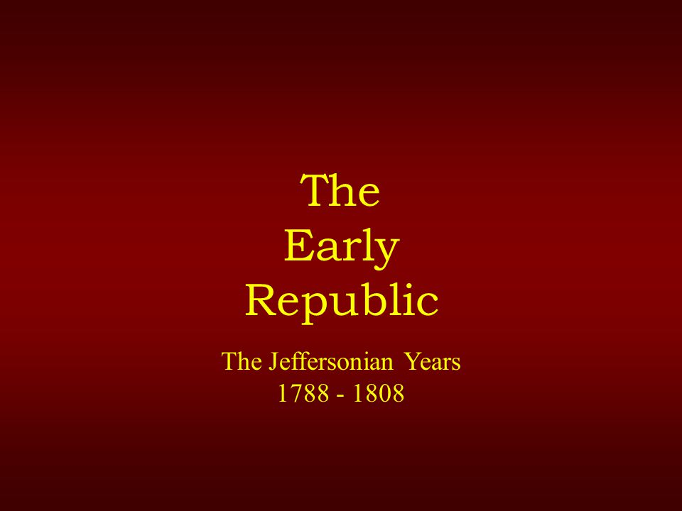 The Early Republic The Jeffersonian Years 1788 - 1808