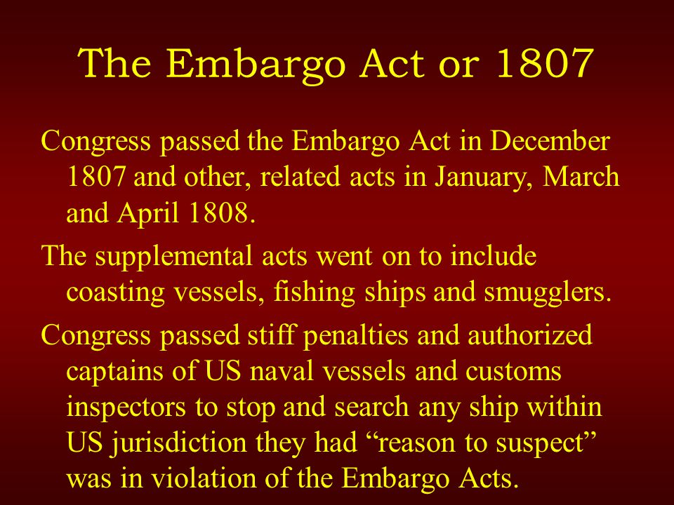 The Embargo Act or 1807 Congress passed the Embargo Act in December 1807 and other, related acts in January, March and April 1808.