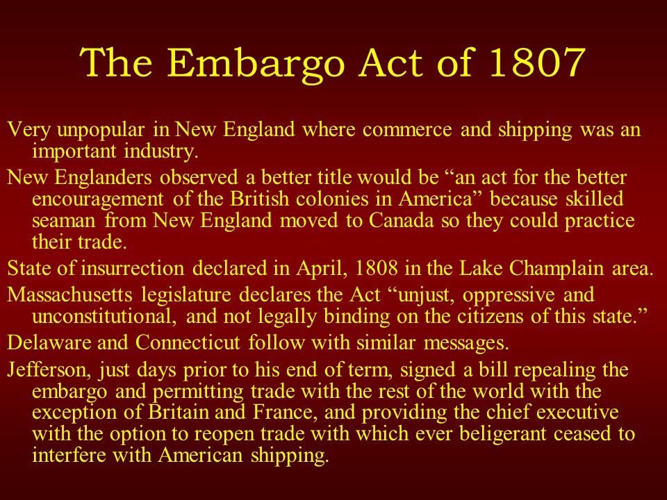 The Embargo Act of 1807 Very unpopular in New England where commerce and shipping was an important industry.