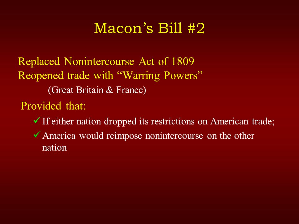 Macon's Bill #2 Replaced Nonintercourse Act of 1809 Reopened trade with Warring Powers (Great Britain & France) Provided that: If either nation dropped its restrictions on American trade; America would reimpose nonintercourse on the other nation