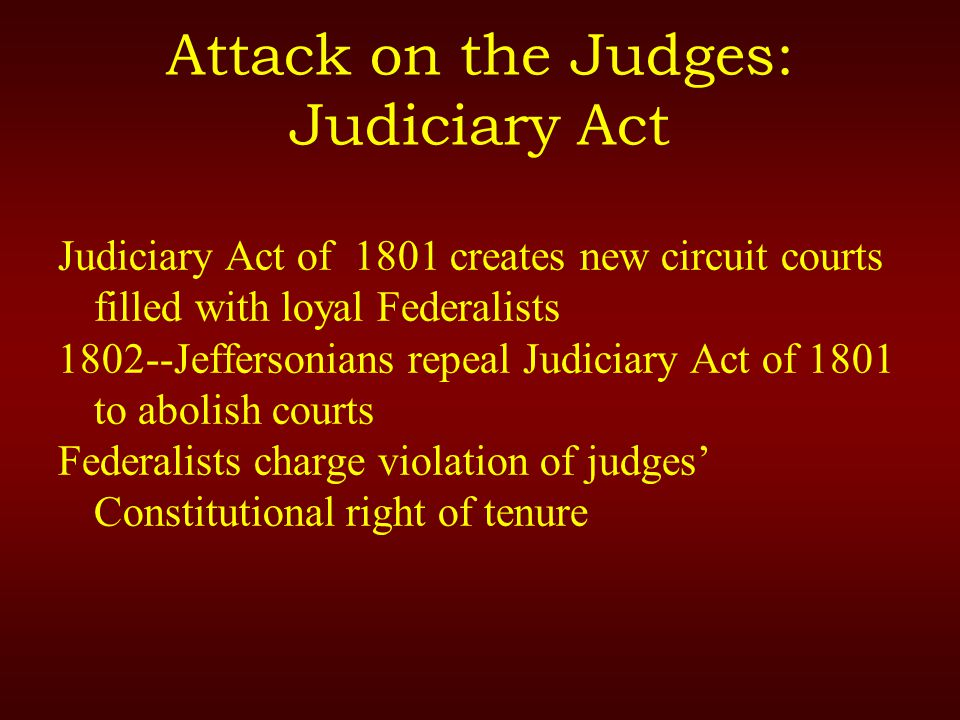Attack on the Judges: Judiciary Act Judiciary Act of 1801 creates new circuit courts filled with loyal Federalists 1802--Jeffersonians repeal Judiciary Act of 1801 to abolish courts Federalists charge violation of judges' Constitutional right of tenure
