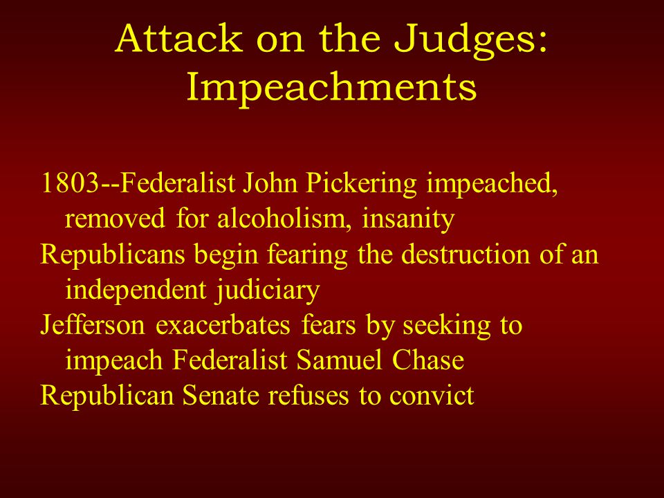 Attack on the Judges: Impeachments 1803--Federalist John Pickering impeached, removed for alcoholism, insanity Republicans begin fearing the destruction of an independent judiciary Jefferson exacerbates fears by seeking to impeach Federalist Samuel Chase Republican Senate refuses to convict