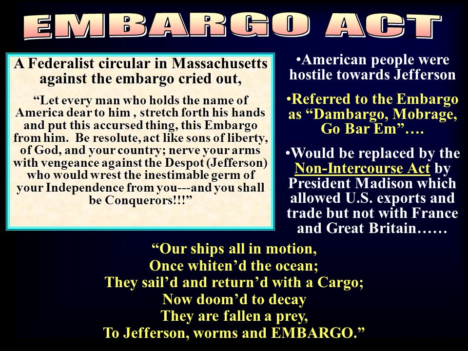 "American people were hostile towards Jefferson Referred to the Embargo as ""Dambargo, Mobrage, Go Bar Em""…. Would be replaced by the Non-Intercourse Ac"