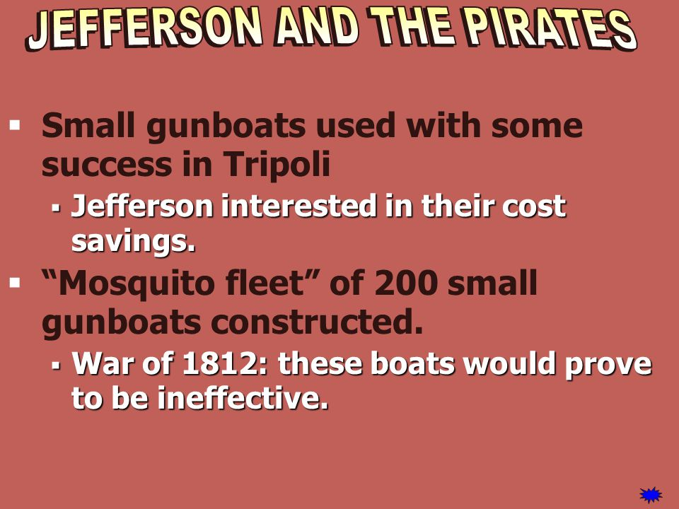 " Small gunboats used with some success in Tripoli  Jefferson interested in their cost savings.  ""Mosquito fleet"" of 200 small gunboats constructed."