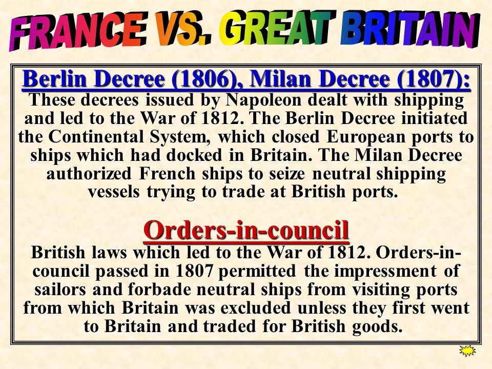 Berlin Decree (1806), Milan Decree (1807): These decrees issued by Napoleon dealt with shipping and led to the War of 1812. The Berlin Decree initiate