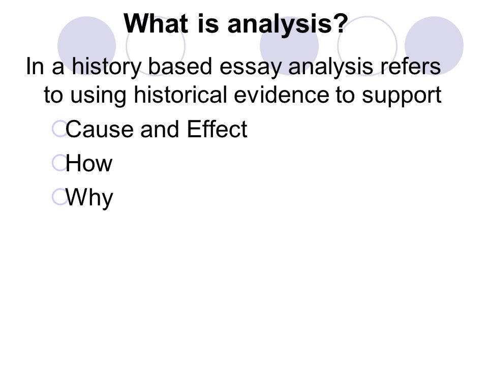 What is analysis? In a history based essay analysis refers to using historical evidence to support  Cause and Effect  How  Why