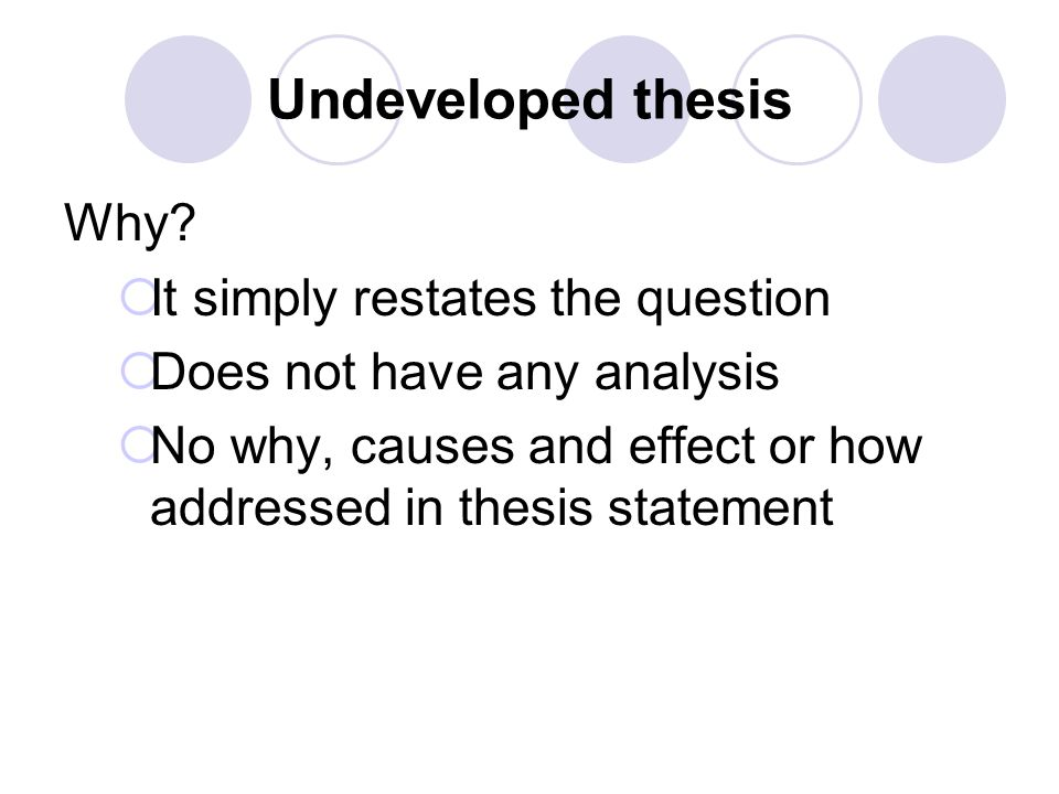 Undeveloped thesis Why?  It simply restates the question  Does not have any analysis  No why, causes and effect or how addressed in thesis statemen