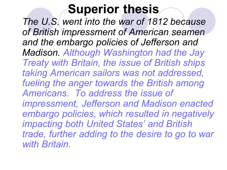 Superior thesis The U.S. went into the war of 1812 because of British impressment of American seamen and the embargo policies of Jefferson and Madison