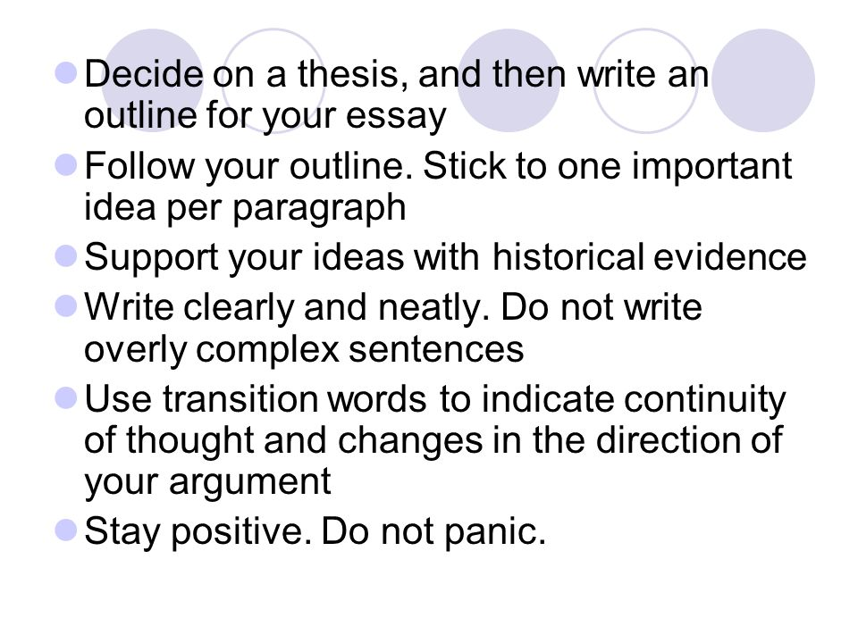 Decide on a thesis, and then write an outline for your essay Follow your outline. Stick to one important idea per paragraph Support your ideas with hi