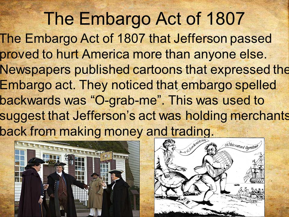The Embargo Act of 1807 The Embargo Act of 1807 that Jefferson passed proved to hurt America more than anyone else.