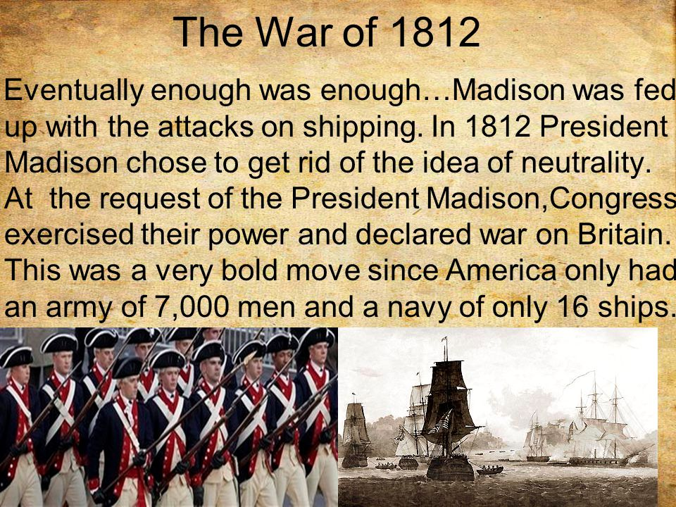 The War of 1812 Eventually enough was enough…Madison was fed up with the attacks on shipping.