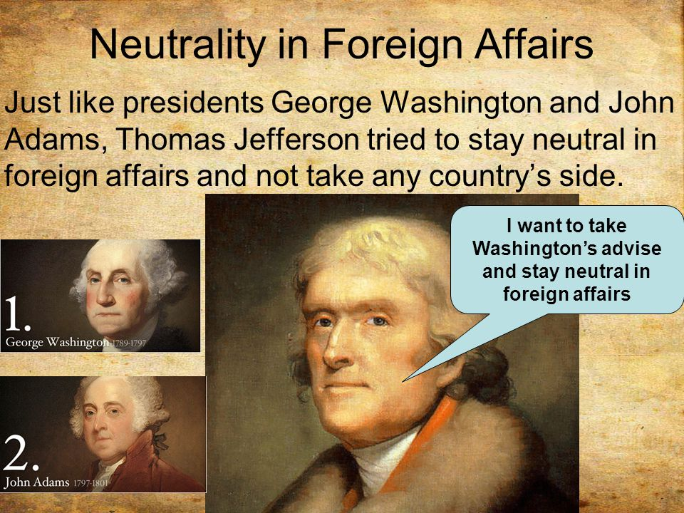 Neutrality in Foreign Affairs Just like presidents George Washington and John Adams, Thomas Jefferson tried to stay neutral in foreign affairs and not take any country's side.