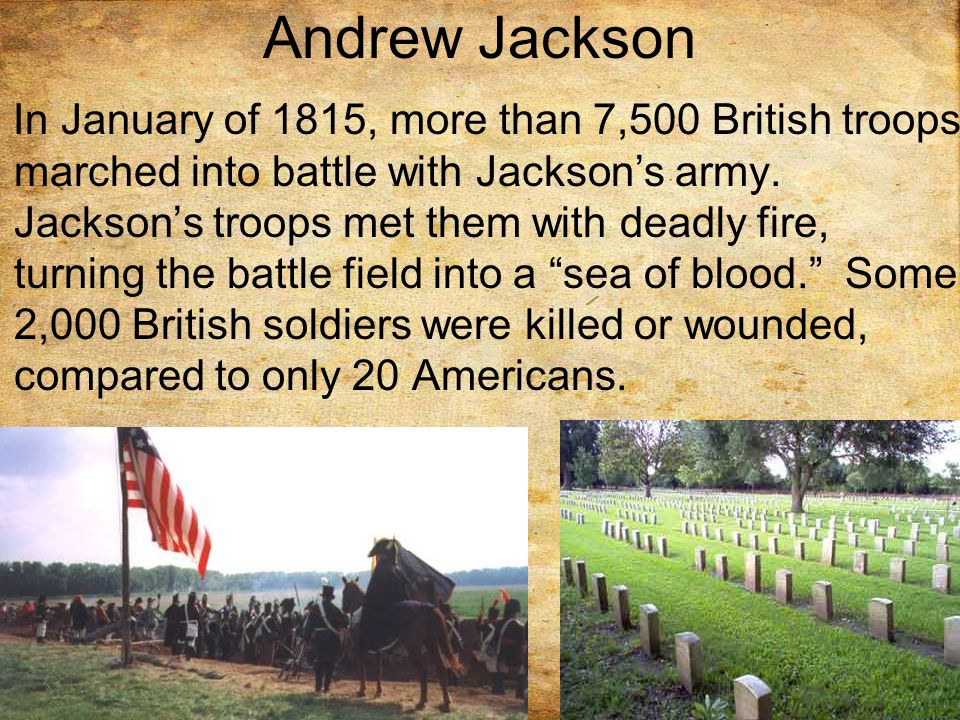 Andrew Jackson In January of 1815, more than 7,500 British troops marched into battle with Jackson's army.