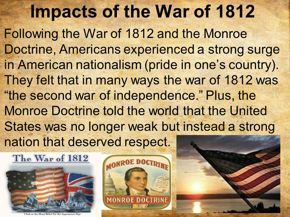 Impacts of the War of 1812 Following the War of 1812 and the Monroe Doctrine, Americans experienced a strong surge in American nationalism (pride in one's country).