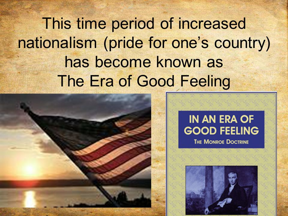 This time period of increased nationalism (pride for one's country) has become known as The Era of Good Feeling