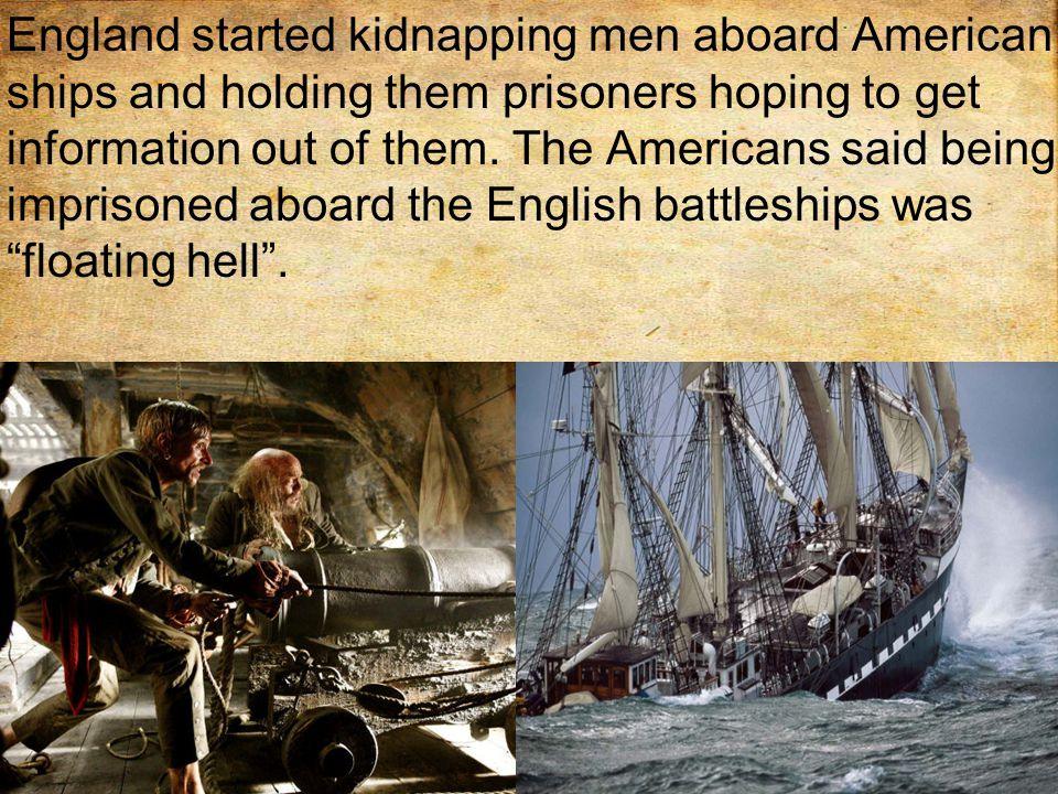 England started kidnapping men aboard American ships and holding them prisoners hoping to get information out of them.