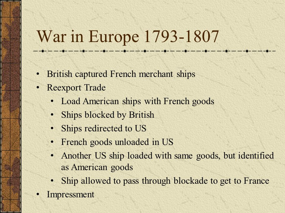 War in Europe 1793-1807 British captured French merchant ships Reexport Trade Load American ships with French goods Ships blocked by British Ships redirected to US French goods unloaded in US Another US ship loaded with same goods, but identified as American goods Ship allowed to pass through blockade to get to France Impressment